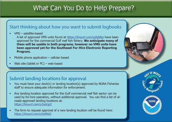 What Can You Do to Help Prepare? Start thinking about how you want to submit logbooks • VMS – satellite-based - The list of approved VMS units found at http://tinyurl.com/yybjbfez have been approved for the commercial Gulf reef fish fishery.* - Mobile phone application – cellular-based • Web site (tablet or PC) – web-based Submit landing locations for approval • You must have your dock(s) or landing location(s) approved by NOAA Fisheries staff to ensure adequate information for enforcement. • Any landing location approved for the Gulf commercial reef fish sector can be used by for-hire operators, without additional approval. You can find a list of already- approved landing locations at: https://tinyurl.com/y3xdrjp2 • The form to request approval of a new landing location will be found here: https://tinyurl.com/y5z6fet2