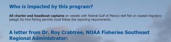 Who is impacted by this program? All charter and headboat captains on vessels with federal Gulf of Mexico reef fish or coastal migratory pelagic for-hire fishing permits must follow the reporting requirements. A letter from Dr. Roy Crabtree, NOAA Fisheries Southeast Regional Administrator: